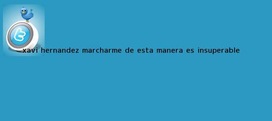 trinos de <b>Xavi Hernández</b>: Marcharme de esta manera es insuperable