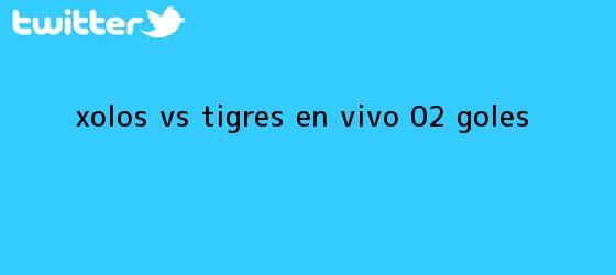 trinos de Xolos <b>vs</b>. <b>Tigres</b>, en vivo (0-2): GOLES