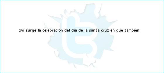 trinos de XVI: Surge la celebración del <b>Día de la Santa Cruz</b>, en que también ...