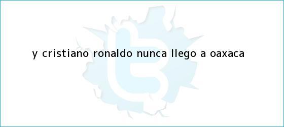 trinos de Y <b>Cristiano Ronaldo</b> nunca llegó a... ¿<b>Oaxaca</b>?