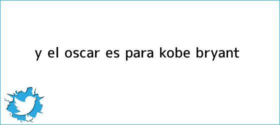 trinos de Y el Óscar es para: <b>Kobe Bryant</b>
