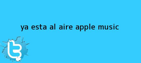 trinos de Ya está al aire <b>Apple Music</b>