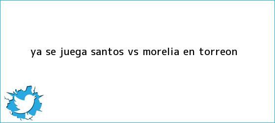 trinos de Ya se juega <b>Santos vs. Morelia</b> en Torreón