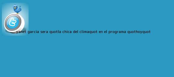 trinos de Yanet García será &quot;la chica del <b>clima</b>&quot; en el programa &quot;Hoy&quot;