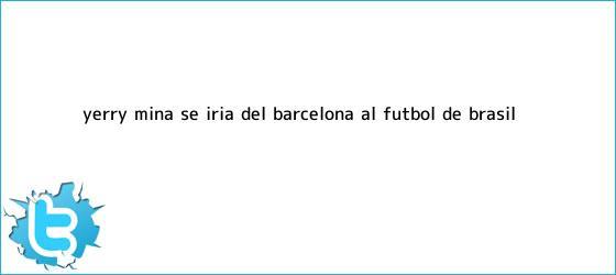 trinos de Yerry Mina se iría del <b>Barcelona</b> al fútbol de Brasil