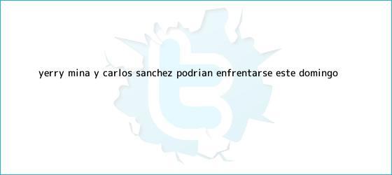 trinos de Yerry Mina y <b>Carlos Sánchez</b> podrían enfrentarse este domingo