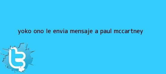 trinos de Yoko Ono le envía mensaje a <b>Paul McCartney</b>