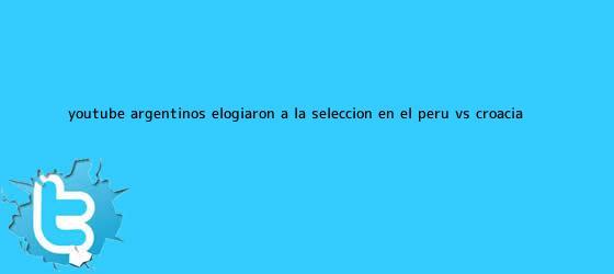 trinos de YouTube: Argentinos elogiaron a la selección en el <b>Perú vs</b>. <b>Croacia</b>