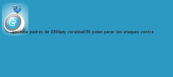 trinos de YouTube: padres de &#039;<b>Lady Coralina</b>&#039; piden parar los ataques contra ...