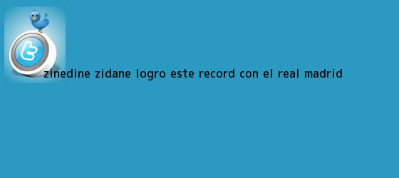 trinos de <b>Zinedine Zidane</b> logró este récord con el Real Madrid