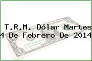 T.R.M. Dólar Martes 4 De Febrero De 2014
