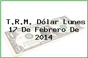 T.R.M. Dólar Lunes 17 De Febrero De 2014