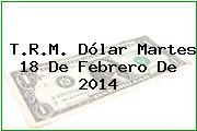 T.R.M. Dólar Martes 18 De Febrero De 2014
