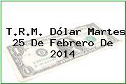 T.R.M. Dólar Martes 25 De Febrero De 2014
