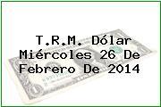 T.R.M. Dólar Miércoles 26 De Febrero De 2014
