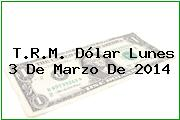 T.R.M. Dólar Lunes 3 De Marzo De 2014