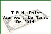T.R.M. Dólar Viernes 7 De Marzo De 2014