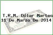 T.R.M. Dólar Martes 11 De Marzo De 2014