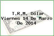 T.R.M. Dólar Viernes 14 De Marzo De 2014