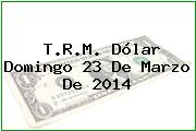 TRM Dólar Colombia, Domingo 23 de Marzo de 2014