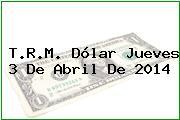 T.R.M. Dólar Jueves 3 De Abril De 2014