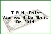 T.R.M. Dólar Viernes 4 De Abril De 2014