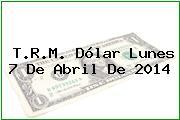 T.R.M. Dólar Lunes 7 De Abril De 2014