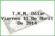T.R.M. Dólar Viernes 11 De Abril De 2014