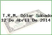 T.R.M. Dólar Sábado 12 De Abril De 2014