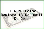 T.R.M. Dólar Domingo 13 De Abril De 2014