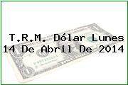 T.R.M. Dólar Lunes 14 De Abril De 2014