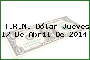 T.R.M. Dólar Jueves 17 De Abril De 2014