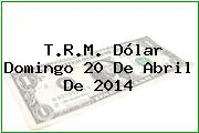 TRM Dólar Colombia, Domingo 20 de Abril de 2014
