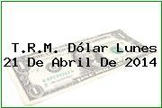 T.R.M. Dólar Lunes 21 De Abril De 2014