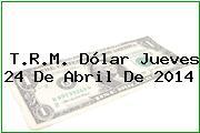 T.R.M. Dólar Jueves 24 De Abril De 2014