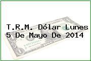 T.R.M. Dólar Lunes 5 De Mayo De 2014