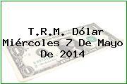 T.R.M. Dólar Miércoles 7 De Mayo De 2014