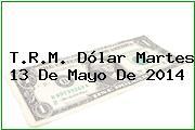 T.R.M. Dólar Martes 13 De Mayo De 2014
