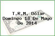 T.R.M. Dólar Domingo 18 De Mayo De 2014