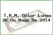 T.R.M. Dólar Lunes 26 De Mayo De 2014