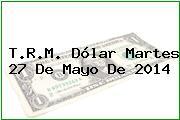 T.R.M. Dólar Martes 27 De Mayo De 2014