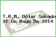 T.R.M. Dólar Sábado 31 De Mayo De 2014