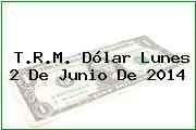 T.R.M. Dólar Lunes 2 De Junio De 2014