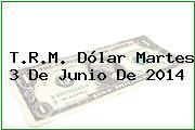 T.R.M. Dólar Martes 3 De Junio De 2014