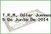 T.R.M. Dólar Jueves 5 De Junio De 2014