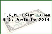 T.R.M. Dólar Lunes 9 De Junio De 2014