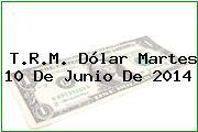 T.R.M. Dólar Martes 10 De Junio De 2014