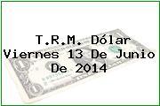 T.R.M. Dólar Viernes 13 De Junio De 2014
