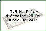T.R.M. Dólar Miércoles 25 De Junio De 2014