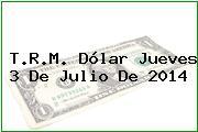 T.R.M. Dólar Jueves 3 De Julio De 2014